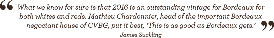 """What we know for sure is that 2016 is an outstanding vintage for Bordeaux for both whites and reds. Mathieu Chardonnier, head of the important Bordeaux negociant house of CVBG, put it best. 'This is as good as Bordeaux gets.'"" - James Suckling"