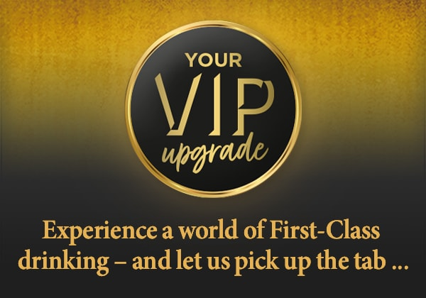 Your VIP upgrade - Experience a world of first-class drinking – and let us pick up the tab ...
